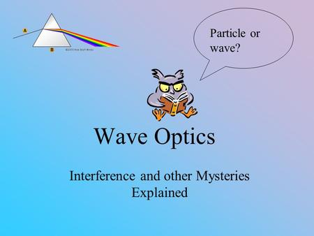 Wave Optics Interference and other Mysteries Explained Particle or wave?