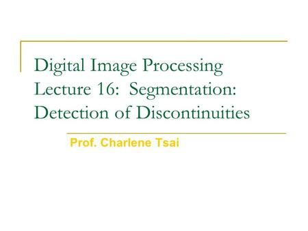 Digital Image Processing Lecture 16: Segmentation: Detection of Discontinuities Prof. Charlene Tsai.