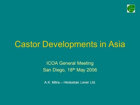 Castor Developments in Asia ICOA General Meeting San Diego, 18 th May 2006 A.K. Mitra – Hindustan Lever Ltd.