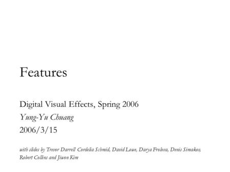 Features Digital Visual Effects, Spring 2006 Yung-Yu Chuang 2006/3/15 with slides by Trevor Darrell Cordelia Schmid, David Lowe, Darya Frolova, Denis Simakov,