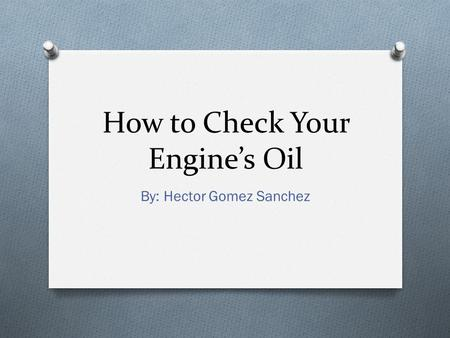 How to Check Your Engine's Oil By: Hector Gomez Sanchez.