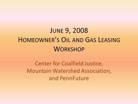 J UNE 9, 2008 H OMEOWNER ' S O IL AND G AS L EASING W ORKSHOP Center for Coalfield Justice, Mountain Watershed Association, and PennFuture.