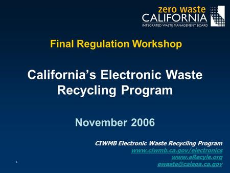 1 Final Regulation Workshop California's Electronic Waste Recycling Program November 2006 CIWMB Electronic Waste Recycling Program www.ciwmb.ca.gov/electronics.