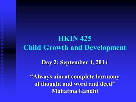 "HKIN 425 Child Growth and Development Day 2: September 4, 2014 ""Always aim at complete harmony of thought and word and deed"" Mahatma Gandhi."
