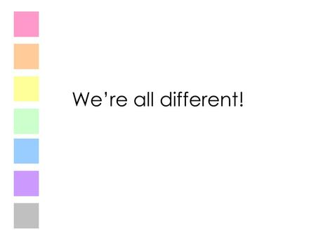 We're all different!. What things make us different? Hair colour Eye colour Height Shape Type of family What else?