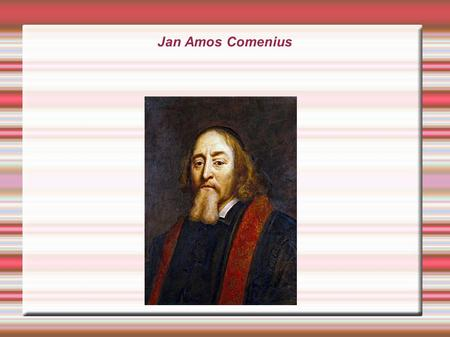 Jan Amos Comenius. In 1650 I went along a street while I fell down and after I got up in 2013, I was very surprised and I didn´t know, how it was happened.