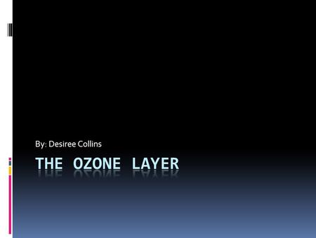 By: Desiree Collins. History of the Ozone Discovery  Dramatic loss of ozone in the lower stratosphere over Antarctica was first noticed in the 1970s.