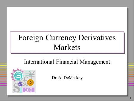 1 Foreign Currency Derivatives Markets International Financial Management Dr. A. DeMaskey.