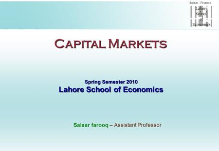 Salaar - Finance Capital Markets Spring Semester 2010 Lahore School of Economics Salaar farooq – Assistant Professor.