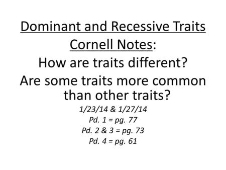 Dominant and Recessive Traits Cornell Notes: How are traits different? Are some traits more common than other traits? 1/23/14 & 1/27/14 Pd. 1 = pg. 77.