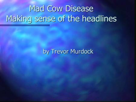 Mad Cow Disease Making sense of the headlines by Trevor Murdock.