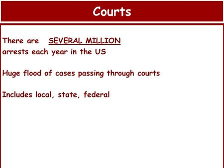 Courts There are SEVERAL MILLION arrests each year in the US Huge flood of cases passing through courts Includes local, state, federal.