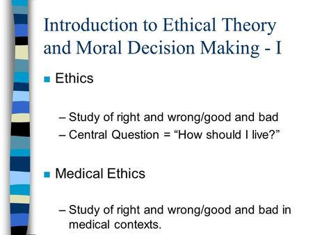"Introduction to Ethical Theory and Moral Decision Making - I n Ethics –Study of right and wrong/good and bad –Central Question = ""How should I live?"" n."
