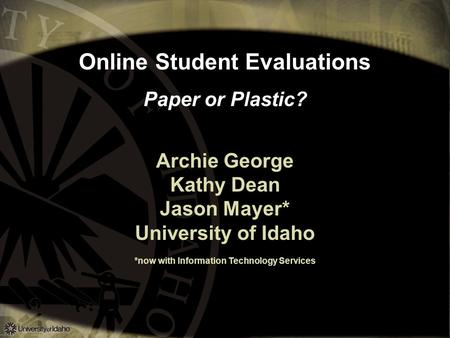 Online Student Evaluations Paper or Plastic? Archie George Kathy Dean Jason Mayer* University of Idaho *now with Information Technology Services.