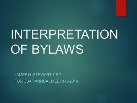 INTERPRETATION OF BYLAWS JAMES H. STEWART, PRP FOR CSAP ANNUAL MEETING 2014.