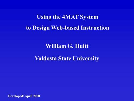 Using the 4MAT System to Design Web-based Instruction William G. Huitt Valdosta State University Developed: April 2000.