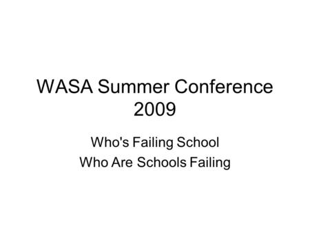 WASA Summer Conference 2009 Who's Failing School Who Are Schools Failing.