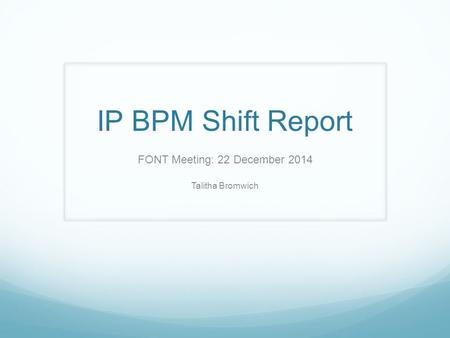 IP BPM Shift Report FONT Meeting: 22 December 2014 Talitha Bromwich.
