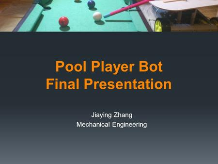 Pool Player Bot Final Presentation Jiaying Zhang Mechanical Engineering.