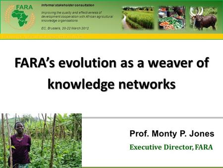 Forum for Agricultural Research in Africa FARA's evolution as a weaver of knowledge networks Prof. Monty P. Jones Executive Director, FARA Informal stakeholder.