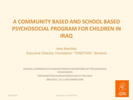 "A COMMUNITY BASED AND SCHOOL BASED PSYCHOSOCIAL PROGRAM FOR CHILDREN IN IRAQ Vera Remškar Executive Director, Foundation ""TOGETHER"", Slovenia 12/2/2015Foundation."