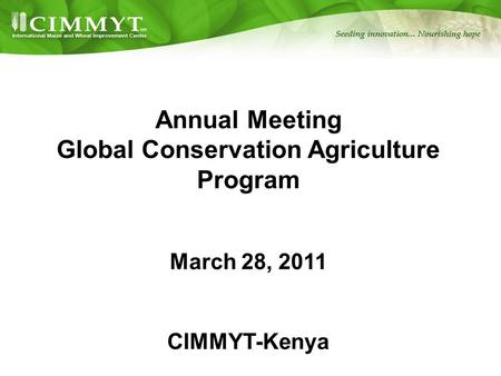 Annual Meeting Global Conservation Agriculture Program March 28, 2011 CIMMYT-Kenya.