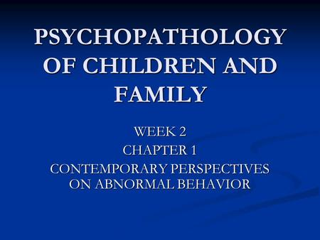 PSYCHOPATHOLOGY OF CHILDREN AND FAMILY WEEK 2 CHAPTER 1 CONTEMPORARY PERSPECTIVES ON ABNORMAL BEHAVIOR.