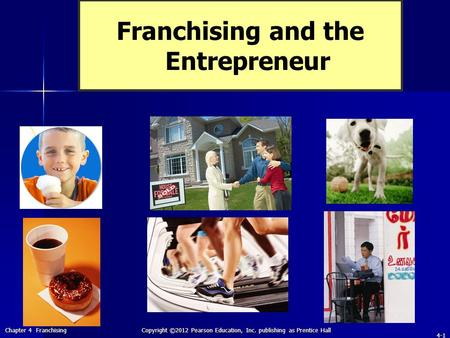 Chapter 4 Franchising Copyright ©2012 Pearson Education, Inc. publishing as Prentice Hall 4-1 Franchising and the Entrepreneur.