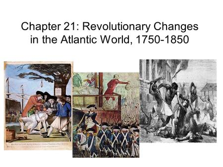 Chapter 21: Revolutionary Changes in the Atlantic World, 1750-1850.
