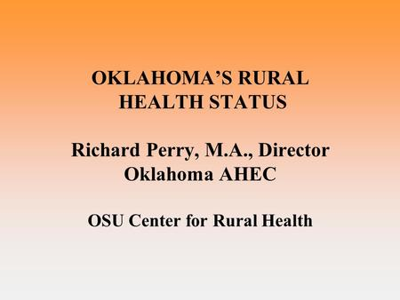OKLAHOMA'S RURAL HEALTH STATUS Richard Perry, M.A., Director Oklahoma AHEC OSU Center for Rural Health.