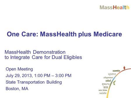 Open Meeting July 29, 2013, 1:00 PM – 3:00 PM State Transportation Building Boston, MA MassHealth Demonstration to Integrate Care for Dual Eligibles One.