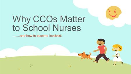 Why CCOs Matter to School Nurses …….and how to become involved.