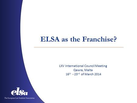 ELSA as the Franchise? LXV International Council Meeting Qawra, Malta 16 th - 23 rd of March 2014.