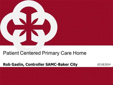Rob Gaslin, Controller SAMC-Baker City Patient Centered Primary Care Home 02/18/2014.
