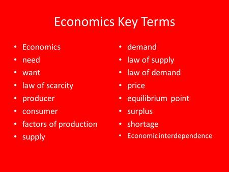 Economics Key Terms Economics need want law of scarcity producer consumer factors of production supply demand law of supply law of demand price equilibrium.