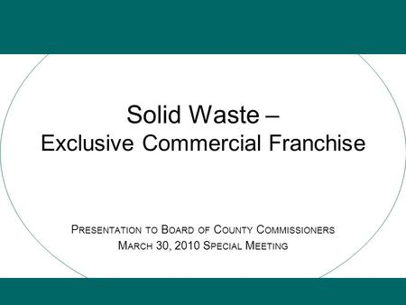 Solid Waste – Exclusive Commercial Franchise P RESENTATION TO B OARD OF C OUNTY C OMMISSIONERS M ARCH 30, 2010 S PECIAL M EETING.