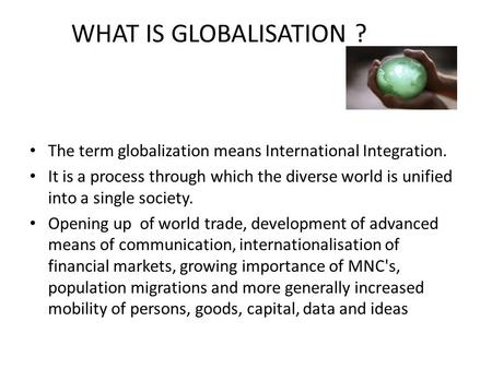 The term globalization means International Integration. It is a process through which the diverse world is unified into a single society. Opening up of.