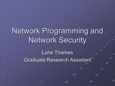 Network Programming and Network Security Lane Thames Graduate Research Assistant.