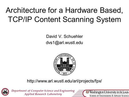 Department of Computer Science and Engineering Applied Research Laboratory Architecture for a Hardware Based, TCP/IP Content Scanning System David V. Schuehler.