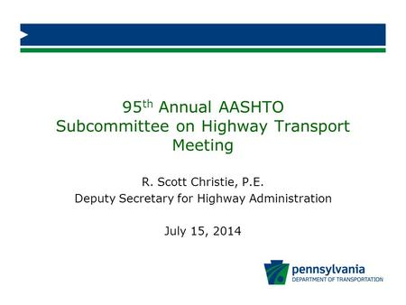 95 th Annual AASHTO Subcommittee on Highway Transport Meeting R. Scott Christie, P.E. Deputy Secretary for Highway Administration July 15, 2014.