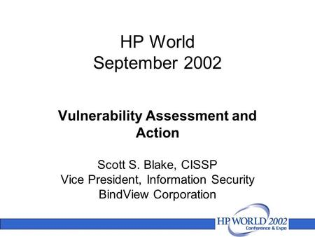HP World September 2002 Scott S. Blake, CISSP Vice President, Information Security BindView Corporation Vulnerability Assessment and Action.