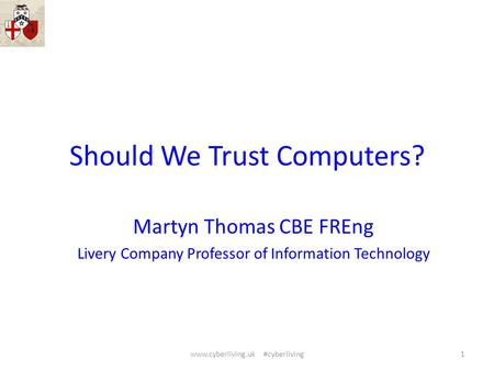 Should We Trust Computers? Martyn Thomas CBE FREng Livery Company Professor of Information Technology 1www.cyberliving.uk #cyberliving.