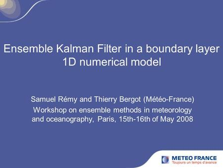 Ensemble Kalman Filter in a boundary layer 1D numerical model Samuel Rémy and Thierry Bergot (Météo-France) Workshop on ensemble methods in meteorology.