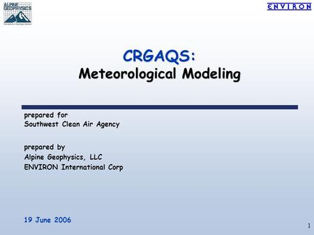 1 CRGAQS: Meteorological Modeling prepared for Southwest Clean Air Agency 19 June 2006 prepared by Alpine Geophysics, LLC ENVIRON International Corp.