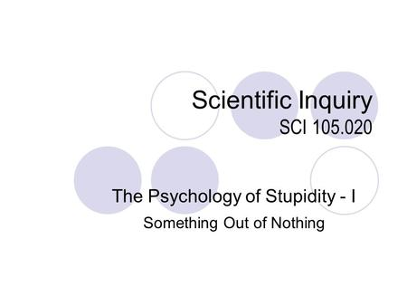 Scientific Inquiry SCI 105.020 The Psychology of Stupidity - I Something Out of Nothing.
