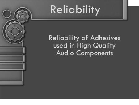 Reliability Reliability of Adhesives used in High Quality Audio Components.
