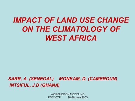WORSHOP ON MODELING PWC/ICTP 26-96 June 2003 IMPACT OF LAND USE CHANGE ON THE CLIMATOLOGY OF WEST AFRICA SARR, A. (SENEGAL) MONKAM, D. (CAMEROUN) INTSIFUL,