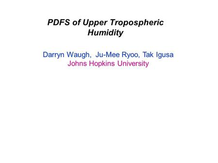 PDFS of Upper Tropospheric Humidity Darryn Waugh, Ju-Mee Ryoo, Tak Igusa Johns Hopkins University.