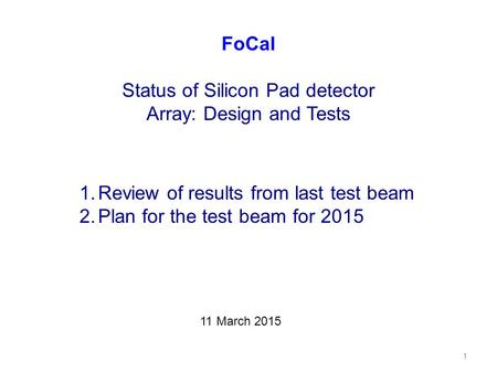 1 FoCal Status of Silicon Pad detector Array: Design and Tests 1.Review of results from last test beam 2.Plan for the test beam for 2015 11 March 2015.