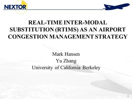 1 REAL-TIME INTER-MODAL SUBSTITUTION (RTIMS) AS AN AIRPORT CONGESTION MANAGEMENT STRATEGY Mark Hansen Yu Zhang University of California Berkeley.